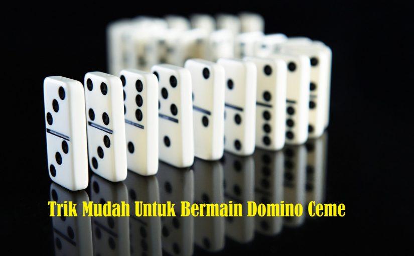 Trik Mudah Untuk Bermain Domino Ceme